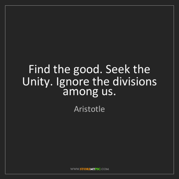 Aristotle: Find the good. Seek the Unity. Ignore the divisions among...