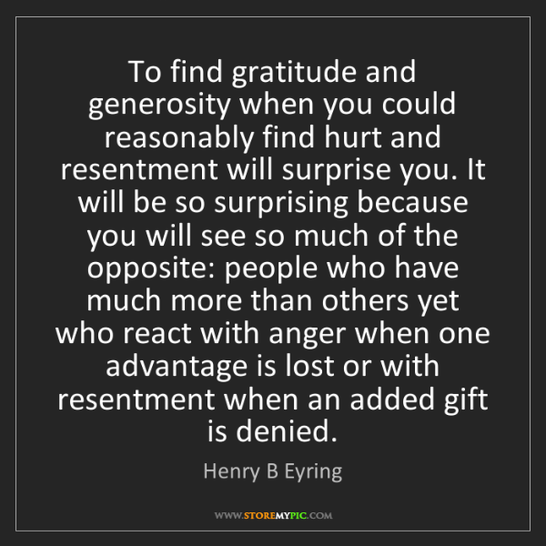 Henry B Eyring: To find gratitude and generosity when you could reasonably...