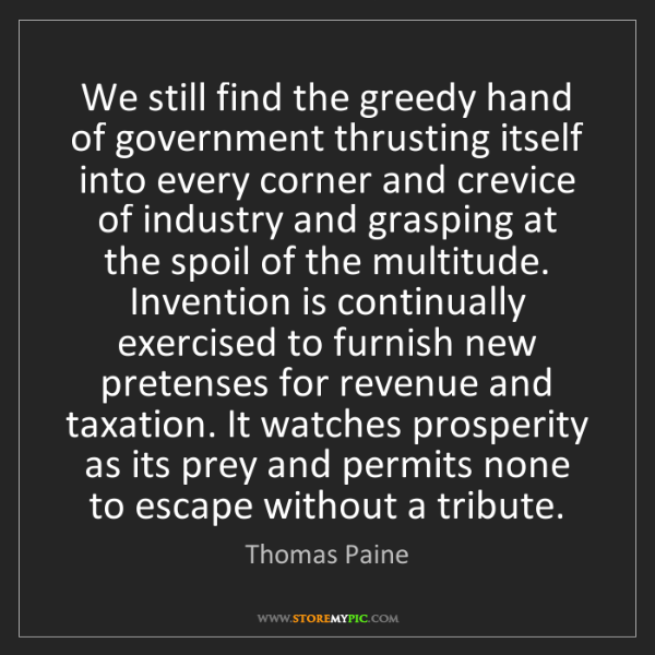 Thomas Paine: We still find the greedy hand of government thrusting...