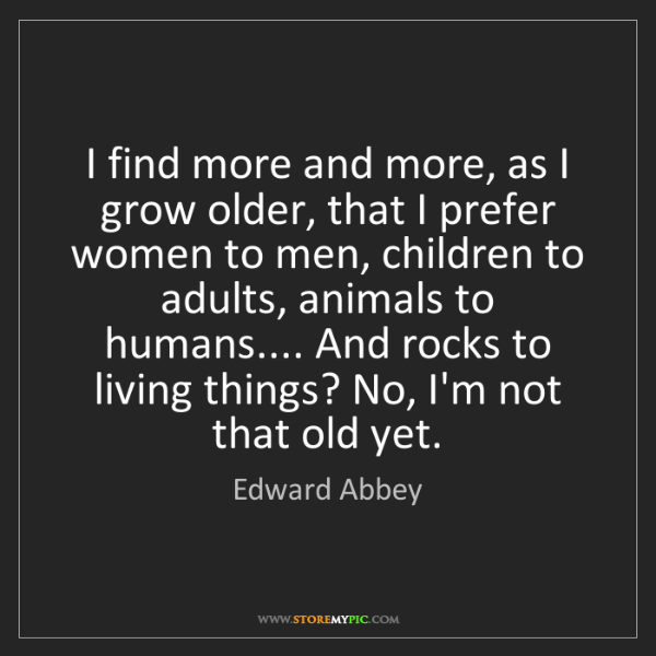 Edward Abbey: I find more and more, as I grow older, that I prefer...