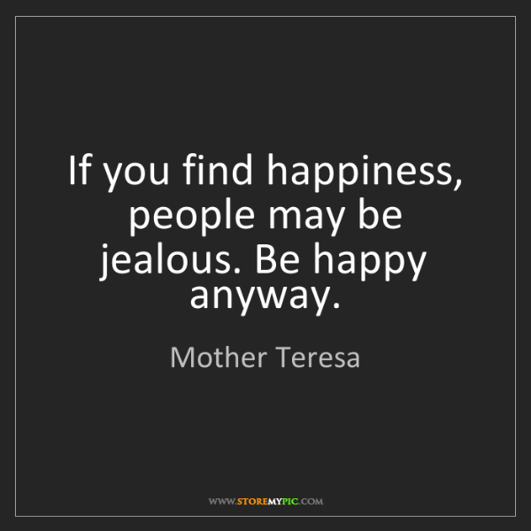 Mother Teresa: If you find happiness, people may be jealous. Be happy...