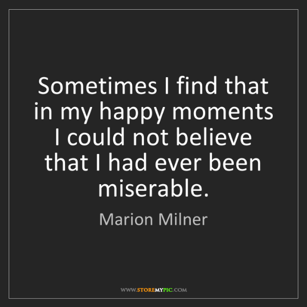 Marion Milner: Sometimes I find that in my happy moments I could not...