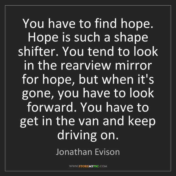Jonathan Evison: You have to find hope. Hope is such a shape shifter....