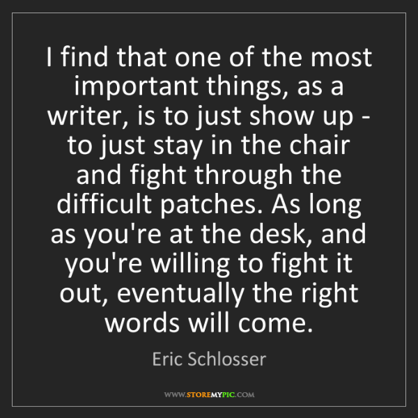 Eric Schlosser: I find that one of the most important things, as a writer,...