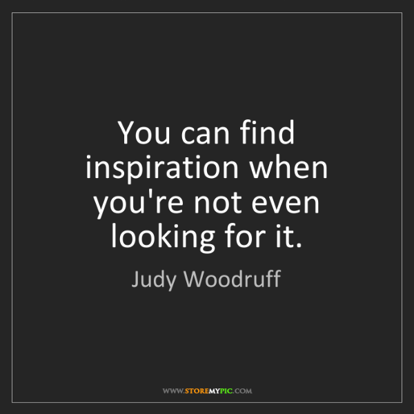 Judy Woodruff: You can find inspiration when you're not even looking...