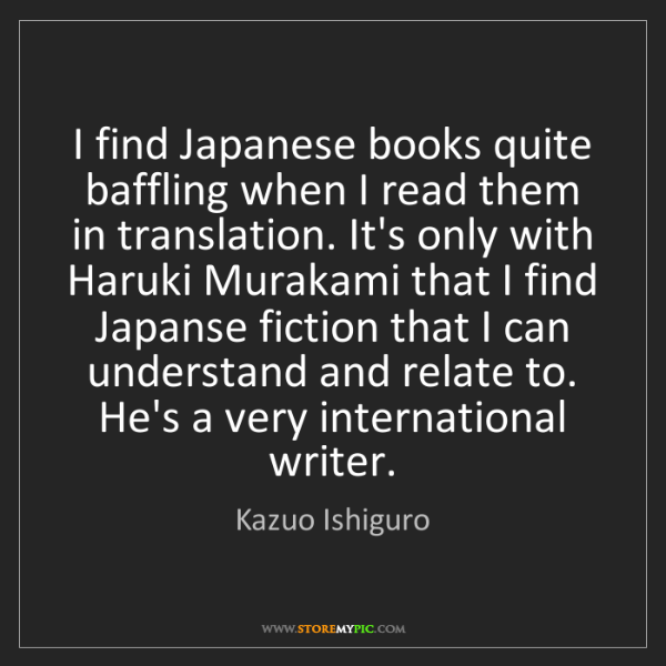 Kazuo Ishiguro: I find Japanese books quite baffling when I read them...
