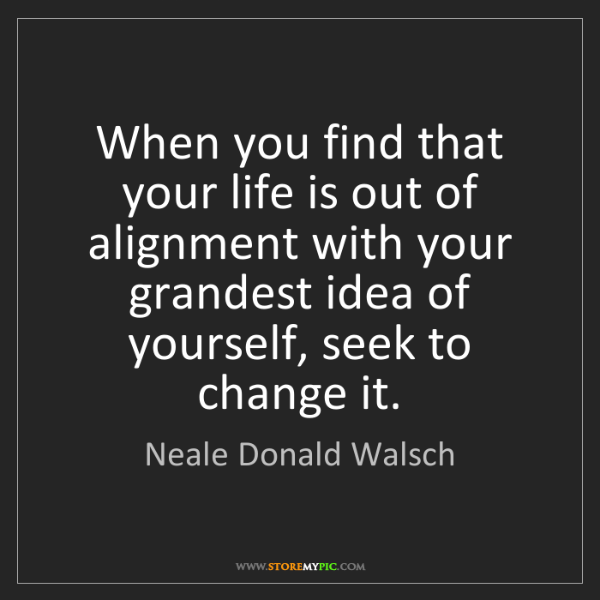Neale Donald Walsch: When you find that your life is out of alignment with...