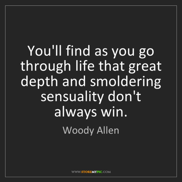 Woody Allen: You'll find as you go through life that great depth and...