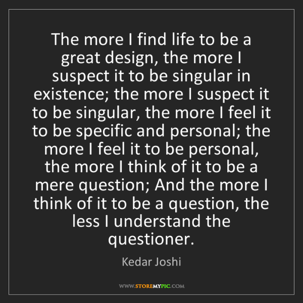 Kedar Joshi: The more I find life to be a great design, the more I...