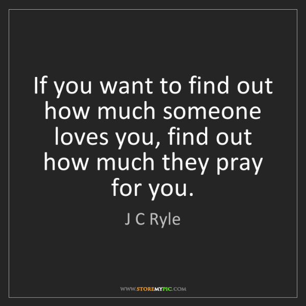 J C Ryle: If you want to find out how much someone loves you, find...