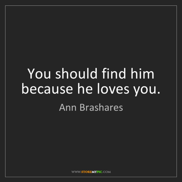 Ann Brashares: You should find him because he loves you.