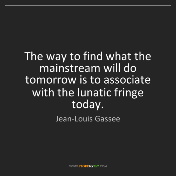 Jean-Louis Gassee: The way to find what the mainstream will do tomorrow...