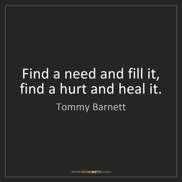 Tommy Barnett: Find a need and fill it, find a hurt and heal it.