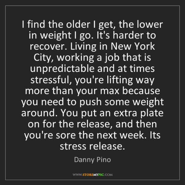 Danny Pino: I find the older I get, the lower in weight I go. It's...