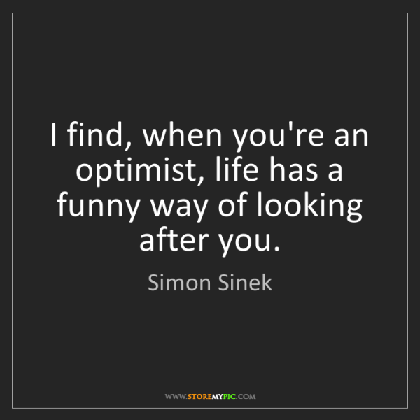 Simon Sinek: I find, when you're an optimist, life has a funny way...