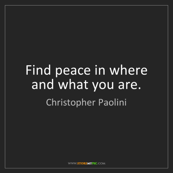 Christopher Paolini: Find peace in where and what you are.