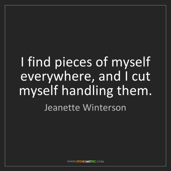 Jeanette Winterson: I find pieces of myself everywhere, and I cut myself...