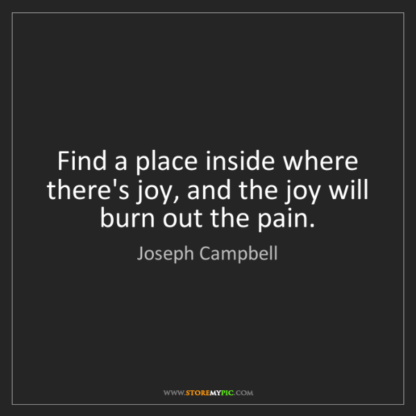 Joseph Campbell: Find a place inside where there's joy, and the joy will...