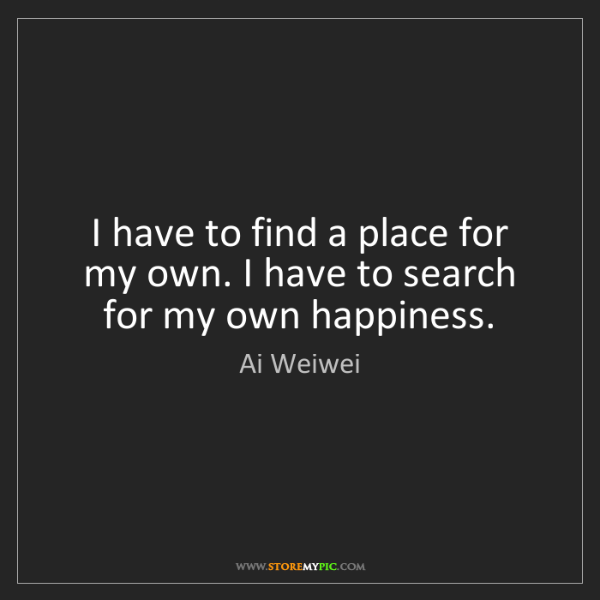 Ai Weiwei: I have to find a place for my own. I have to search for...