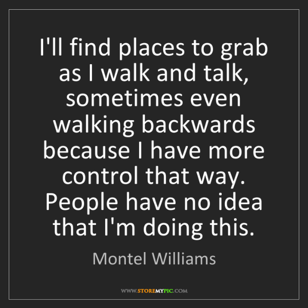 Montel Williams: I'll find places to grab as I walk and talk, sometimes...
