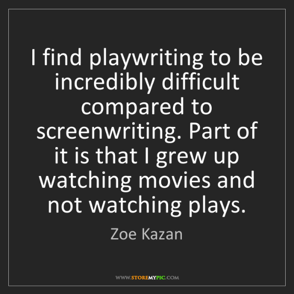 Zoe Kazan: I find playwriting to be incredibly difficult compared...