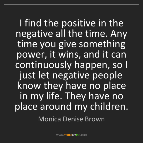 Monica Denise Brown: I find the positive in the negative all the time. Any...