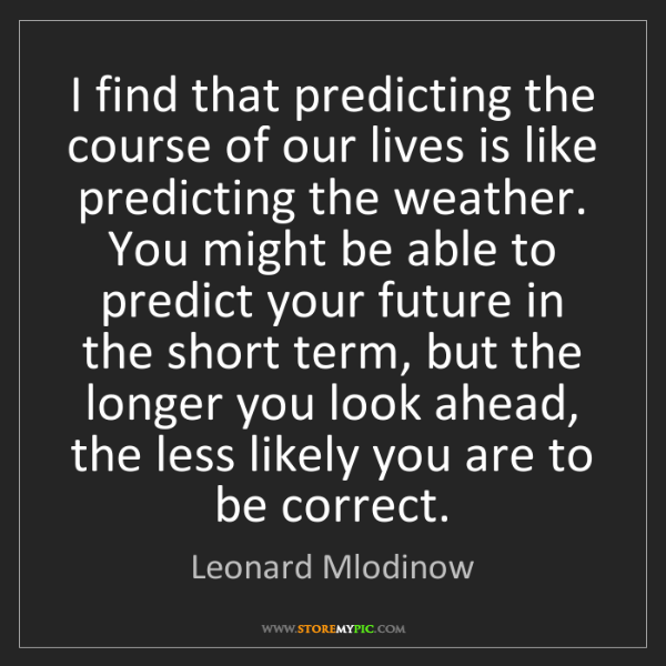 Leonard Mlodinow: I find that predicting the course of our lives is like...