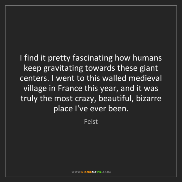 Feist: I find it pretty fascinating how humans keep gravitating...