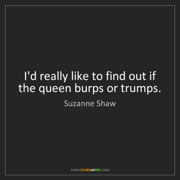 Suzanne Shaw: I'd really like to find out if the queen burps or trumps.