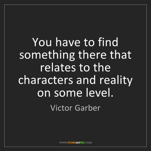 Victor Garber: You have to find something there that relates to the...