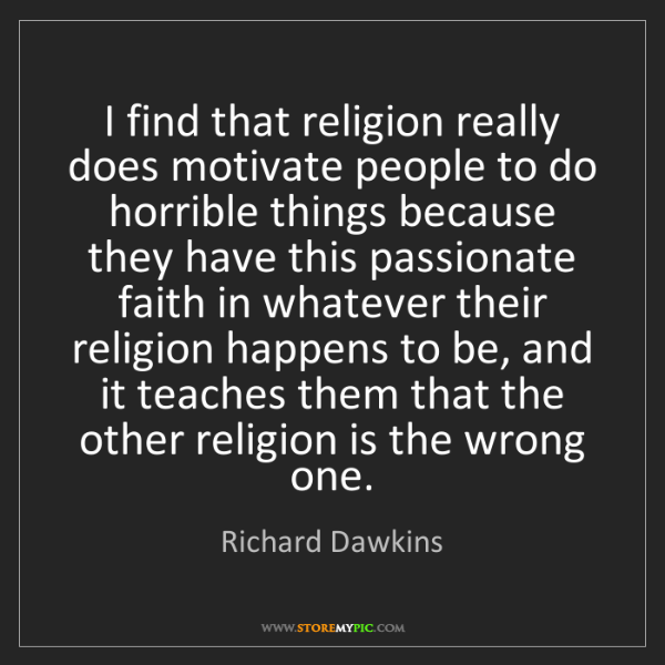 Richard Dawkins: I find that religion really does motivate people to do...