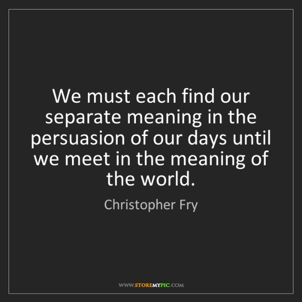 Christopher Fry: We must each find our separate meaning in the persuasion...