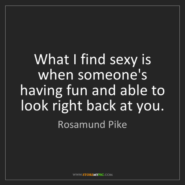 Rosamund Pike: What I find sexy is when someone's having fun and able...