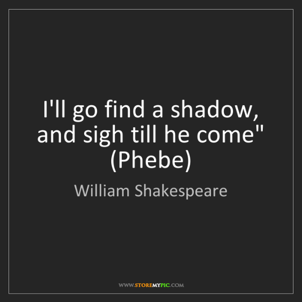 "William Shakespeare: I'll go find a shadow, and sigh till he come"" (Phebe)"