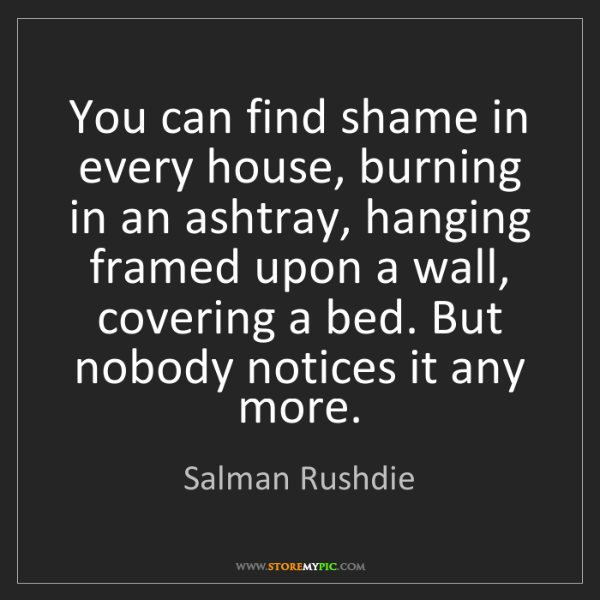 Salman Rushdie: You can find shame in every house, burning in an ashtray,...