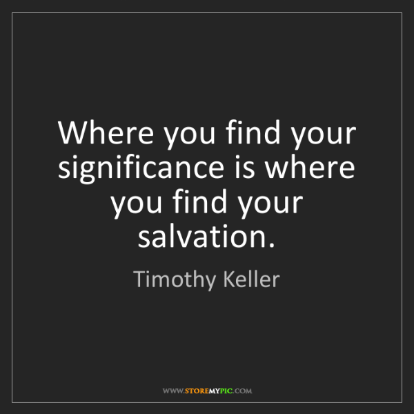 Timothy Keller: Where you find your significance is where you find your...