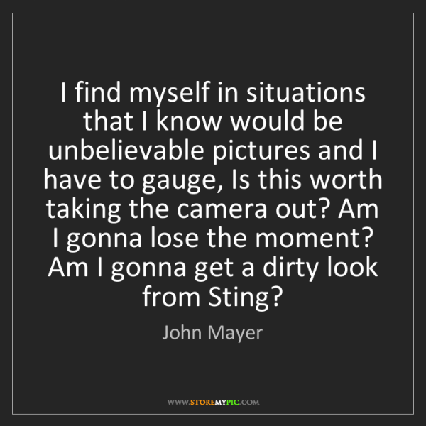 John Mayer: I find myself in situations that I know would be unbelievable...