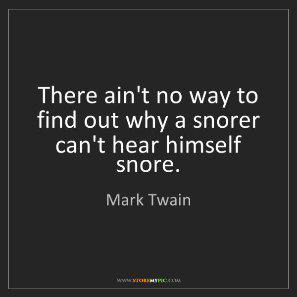 Mark Twain: There ain't no way to find out why a snorer can't hear...