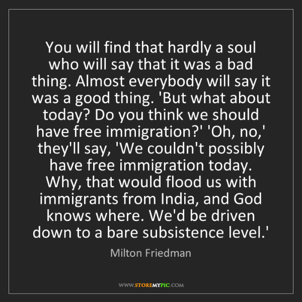 Milton Friedman: You will find that hardly a soul who will say that it...