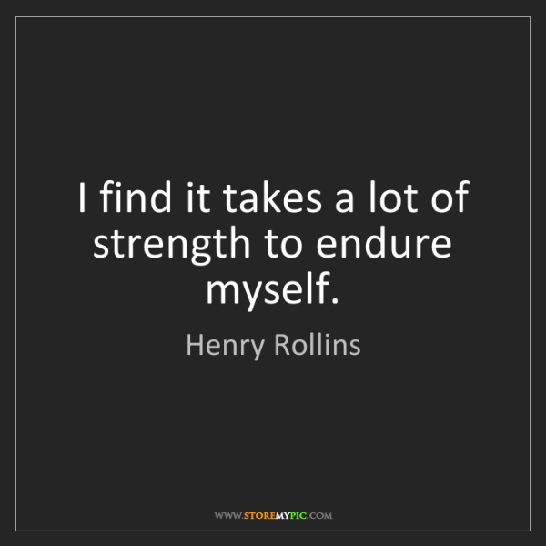 Henry Rollins: I find it takes a lot of strength to endure myself.