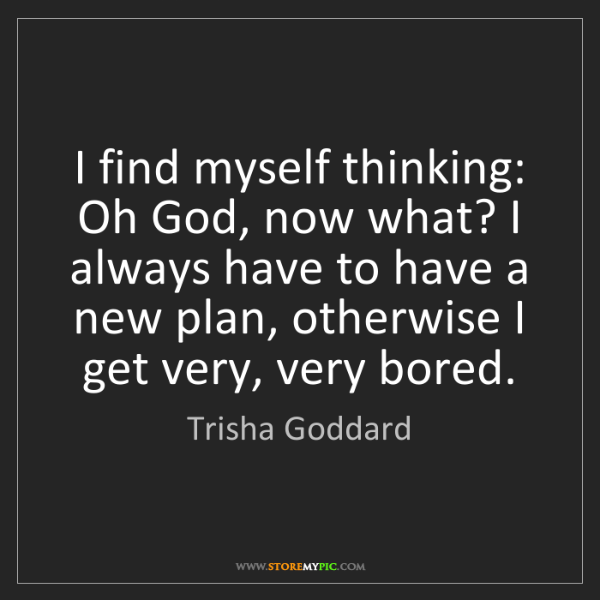 Trisha Goddard: I find myself thinking: Oh God, now what? I always have...