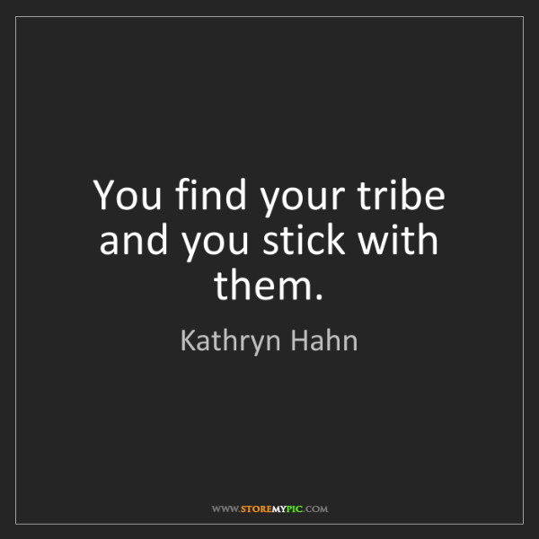 Kathryn Hahn: You find your tribe and you stick with them.
