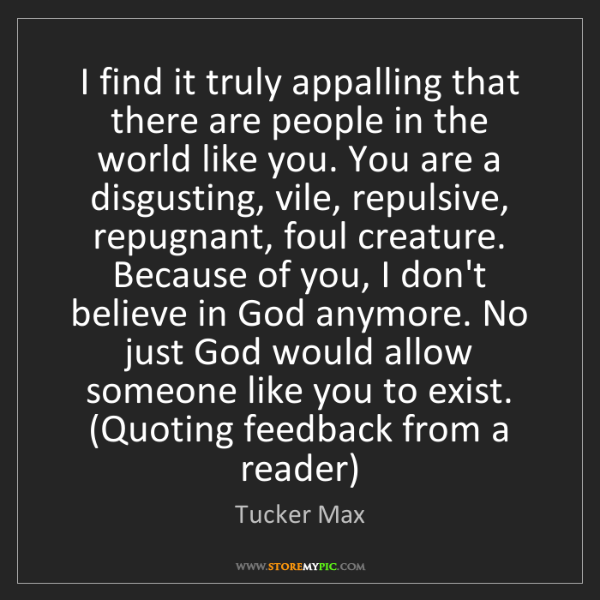 Tucker Max: I find it truly appalling that there are people in the...