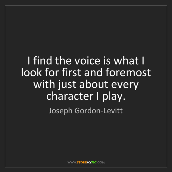 Joseph Gordon-Levitt: I find the voice is what I look for first and foremost...