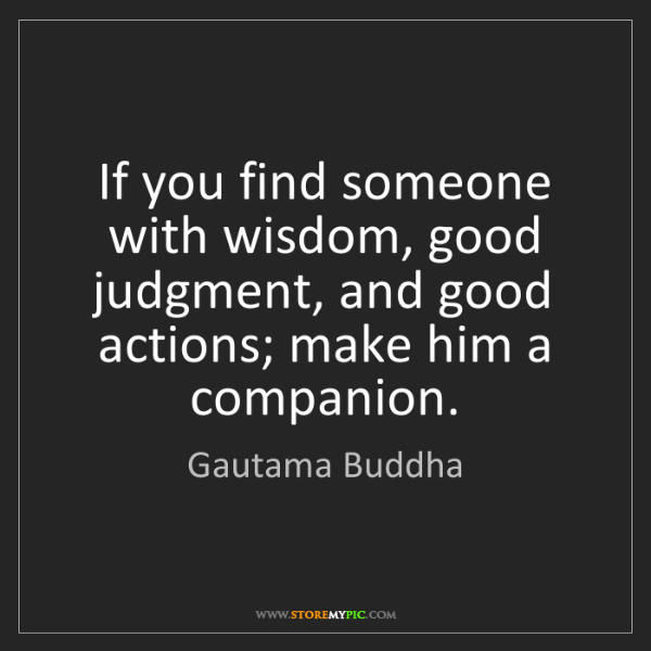 Gautama Buddha: If you find someone with wisdom, good judgment, and good...