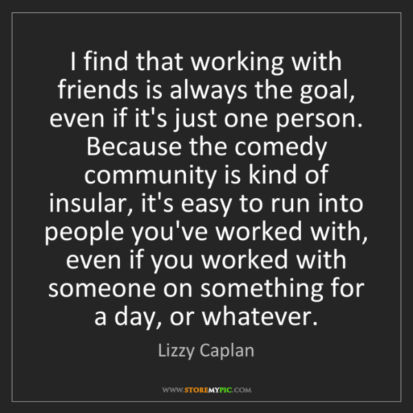 Lizzy Caplan: I find that working with friends is always the goal,...