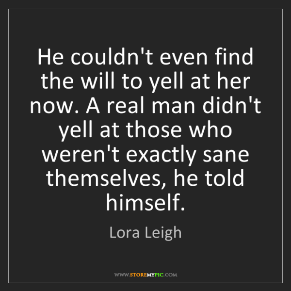 Lora Leigh: He couldn't even find the will to yell at her now. A...