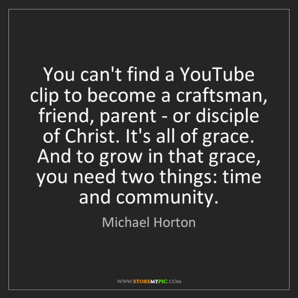 Michael Horton: You can't find a YouTube clip to become a craftsman,...