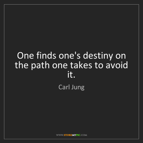 Carl Jung: One finds one's destiny on the path one takes to avoid...