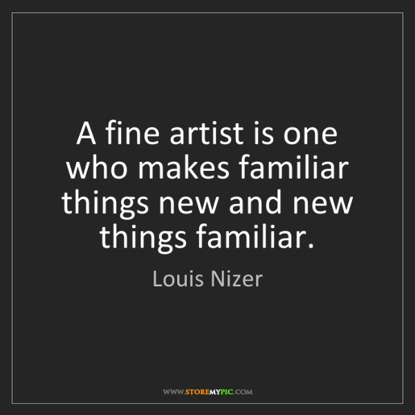 Louis Nizer: A fine artist is one who makes familiar things new and...